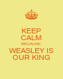 KEEP CALM BECAUSE WEASLEY IS OUR KING - Personalised Poster A4 size