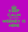 KEEP CALM BECAUSE WEENEY IS HERE - Personalised Poster A4 size