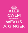 KEEP CALM BECAUSE  WEXI IS A GINGER - Personalised Poster A4 size