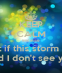 KEEP CALM Because What if this storm ends And I don't see you  - Personalised Poster A4 size