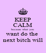 KEEP CALM because what you want do the  next bitch will - Personalised Poster A4 size