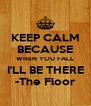 KEEP CALM BECAUSE WHEN YOU FALL I'LL BE THERE -The Floor - Personalised Poster A4 size