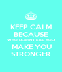 KEEP CALM BECAUSE WHO DOESN'T KILL YOU  MAKE YOU STRONGER - Personalised Poster A4 size