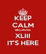 KEEP CALM BECAUSE XLIII IT'S HERE - Personalised Poster A4 size