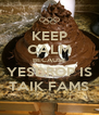 KEEP CALM BECAUSE YESDROP IS TAIK FAMS - Personalised Poster A4 size
