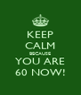 KEEP CALM BECAUSE YOU ARE 60 NOW! - Personalised Poster A4 size