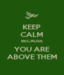 KEEP CALM BECAUSE YOU ARE ABOVE THEM - Personalised Poster A4 size