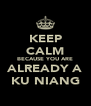 KEEP CALM BECAUSE YOU ARE ALREADY A KU NIANG - Personalised Poster A4 size