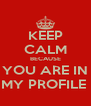 KEEP CALM BECAUSE YOU ARE IN MY PROFILE  - Personalised Poster A4 size