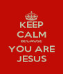 KEEP CALM BECAUSE YOU ARE JESUS - Personalised Poster A4 size