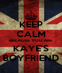 KEEP CALM BECAUSE YOU ARE KAYE'S BOYFRIEND - Personalised Poster A4 size