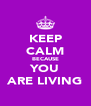 KEEP CALM BECAUSE YOU ARE LIVING - Personalised Poster A4 size
