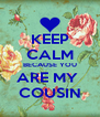 KEEP CALM BECAUSE YOU ARE MY  COUSIN - Personalised Poster A4 size