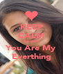 KEEP CALM Because You Are My Everthing - Personalised Poster A4 size