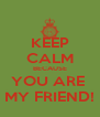 KEEP CALM BECAUSE YOU ARE  MY FRIEND! - Personalised Poster A4 size