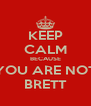 KEEP CALM BECAUSE YOU ARE NOT BRETT - Personalised Poster A4 size