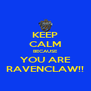 KEEP CALM BECAUSE YOU ARE RAVENCLAW!! - Personalised Poster A4 size