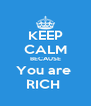 KEEP CALM BECAUSE You are  RICH  - Personalised Poster A4 size