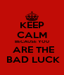 KEEP CALM BECAUSE YOU  ARE THE  BAD LUCK - Personalised Poster A4 size