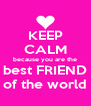KEEP CALM because you are the best FRIEND of the world - Personalised Poster A4 size