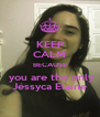 KEEP CALM BECAUSE   you are the only  Jéssyca Elaine - Personalised Poster A4 size