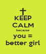KEEP CALM because you = better girl - Personalised Poster A4 size
