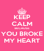KEEP CALM BECAUSE YOU BROKE MY HEART - Personalised Poster A4 size