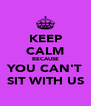 KEEP CALM BECAUSE YOU CAN'T SIT WITH US - Personalised Poster A4 size