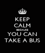 KEEP CALM BECAUSE YOU CAN TAKE A BUS - Personalised Poster A4 size
