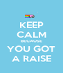 KEEP CALM BECAUSE YOU GOT A RAISE - Personalised Poster A4 size