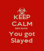 KEEP CALM Because  You got Slayed - Personalised Poster A4 size