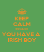 KEEP CALM Because YOU HAVE A  IRISH BOY - Personalised Poster A4 size