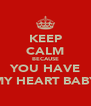 KEEP CALM BECAUSE YOU HAVE MY HEART BABY - Personalised Poster A4 size