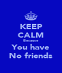 KEEP CALM Because You have No friends - Personalised Poster A4 size