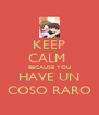 KEEP CALM  BECAUSE YOU HAVE UN COSO RARO - Personalised Poster A4 size
