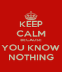 KEEP CALM BECAUSE YOU KNOW NOTHING - Personalised Poster A4 size