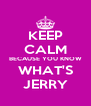KEEP CALM BECAUSE YOU KNOW WHAT'S JERRY - Personalised Poster A4 size