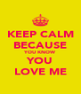 KEEP CALM BECAUSE YOU KNOW YOU LOVE ME - Personalised Poster A4 size