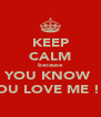 KEEP CALM because YOU KNOW  YOU LOVE ME !!! - Personalised Poster A4 size