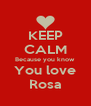 KEEP CALM Because you know You love Rosa - Personalised Poster A4 size