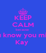 KEEP CALM because  you know you mine  Kay  - Personalised Poster A4 size