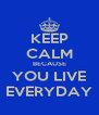 KEEP CALM BECAUSE YOU LIVE EVERYDAY - Personalised Poster A4 size