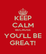 KEEP CALM BECAUSE YOU'LL BE GREAT! - Personalised Poster A4 size