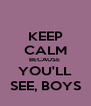 KEEP CALM BECAUSE  YOU'LL SEE, BOYS - Personalised Poster A4 size