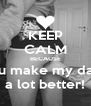 KEEP CALM BECAUSE you make my days a lot better! - Personalised Poster A4 size