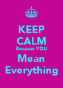 KEEP CALM Because YOU Mean Everything - Personalised Poster A4 size