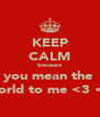 KEEP CALM because you mean the  world to me <3 <3 - Personalised Poster A4 size