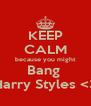 KEEP CALM because you might Bang  Harry Styles <3 - Personalised Poster A4 size