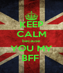 KEEP CALM because YOU MY BFF  - Personalised Poster A4 size