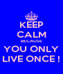 KEEP CALM BECAUSE YOU ONLY LIVE ONCE ! - Personalised Poster A4 size